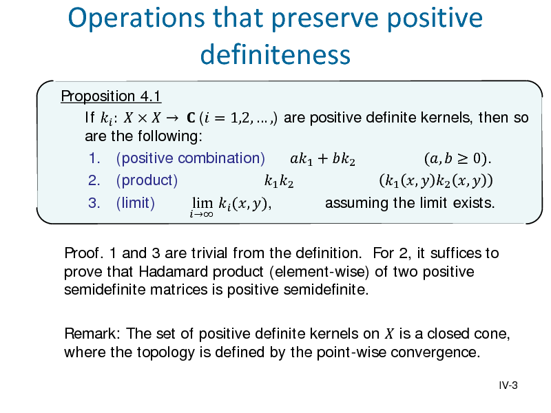 Slide: Operations that preserve positive definiteness Proposition 4.1 If  :      ( = 1,2,  ,) are positive definite kernels, then so are the following: 1. (positive combination) 1 + 2 (,   0). 2. (product) 1 2 1 ,  2 ,  3. (limit) lim  (, ), assuming the limit exists. Proof. 1 and 3 are trivial from the definition. For 2, it suffices to prove that Hadamard product (element-wise) of two positive semidefinite matrices is positive semidefinite.   Remark: The set of positive definite kernels on  is a closed cone, where the topology is defined by the point-wise convergence. IV-3
