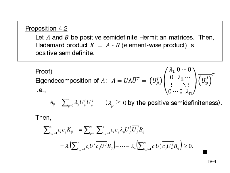 Slide: Proposition 4.2 Let  and  be positive semidefinite Hermitian matrices. Then, Hadamard product  =    (element-wise product) is positive semidefinite. Proof)   Eigendecomposition of :  =   =  i.e., Aij =  p =1  pU ip U pj n  p  0 by the positive semidefiniteness.  1 0  0 0 2    0  0        Then,  i , j=1 ci c j Kij =  p=1 i , j=1 ci c j pU ipU pj Bij n n n  = 1 i , j =1 ciU1i c jU1j Bij +  + n n  (  )  (  i ciU n c jU nj Bij  0. i , j =1  n  )    IV-4