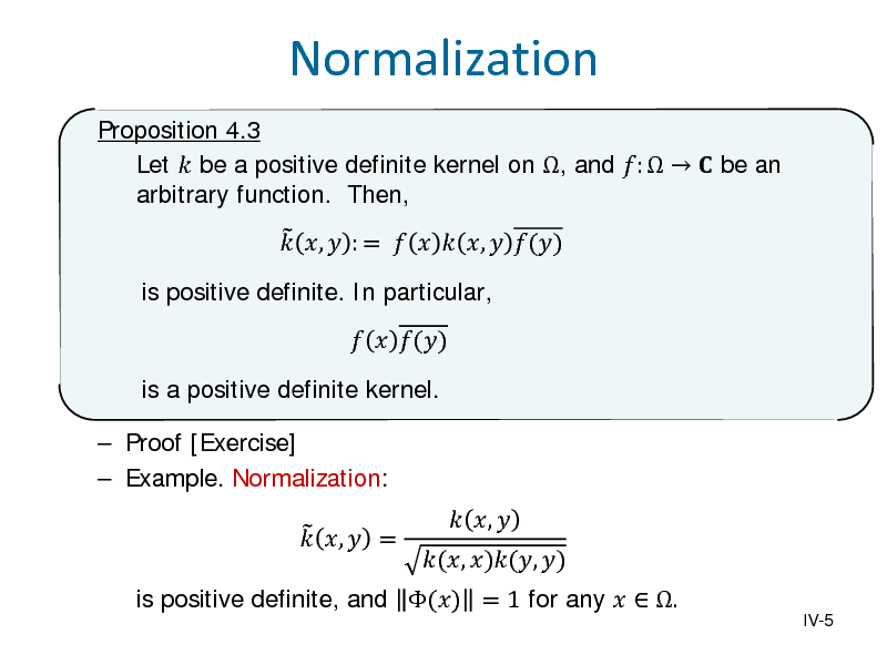 Slide: Normalization Proposition 4.3 Let  be a positive definite kernel on , and :    be an arbitrary function. Then, is positive definite. In particular,   ,  : =    ,  ()   ()  is a positive definite kernel.  Proof [Exercise]  Example. Normalization:   ,  =  is positive definite, and () = 1 for any   .  (, )(, )   ,   IV-5