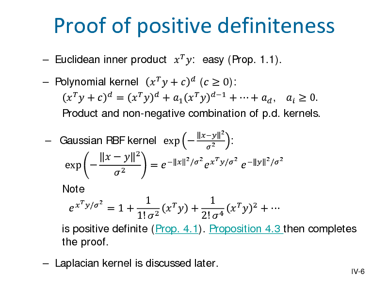 Slide:  Euclidean inner product   : easy (Prop. 1.1).  Gaussian RBF kernel exp  Note    exp   2   /2  2  2 2  Proof of positive definiteness   Polynomial kernel    +   (  0):    +   =     + 1    1 +  +  ,   0. Product and non-negative combination of p.d. kernels. =   2 /2    /2   :  1 1   + =1+     2 +  1!  2 2!  4 is positive definite (Prop. 4.1). Proposition 4.3 then completes the proof. IV-6    2 /2    Laplacian kernel is discussed later.