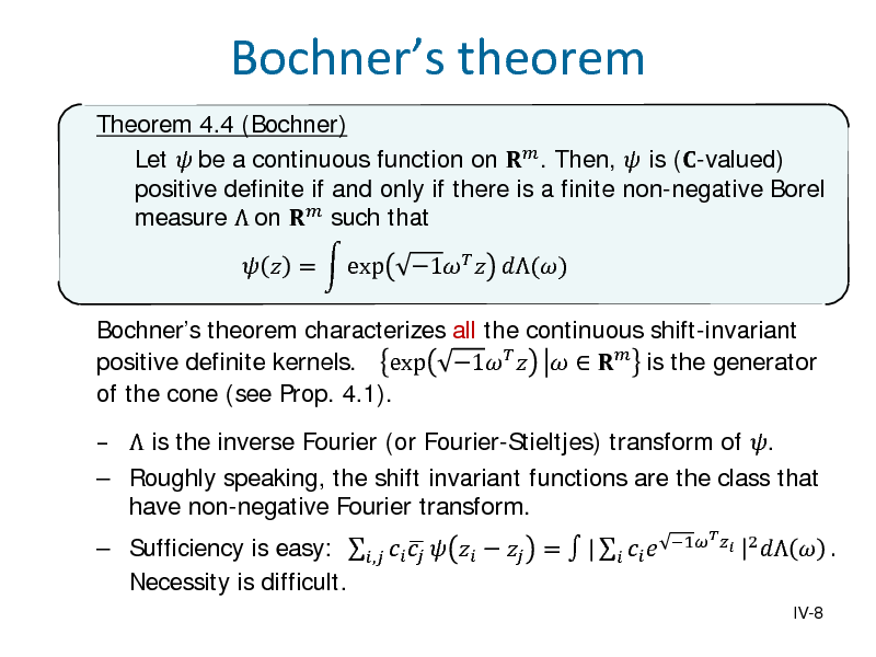 Slide: Bochners theorem Theorem 4.4 (Bochner) Let  be a continuous function on  . Then,  is (-valued) positive definite if and only if there is a finite non-negative Borel measure  on  such that Bochners theorem characterizes all the continuous shift-invariant positive definite kernels. exp 1     is the generator of the cone (see Prop. 4.1).  Sufficiency is easy: ,       =  |     Necessity is difficult. 1  |2     =  exp  1  ()    is the inverse Fourier (or Fourier-Stieltjes) transform of .  Roughly speaking, the shift invariant functions are the class that have non-negative Fourier transform.  IV-8   .
