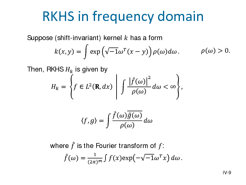 Slide: Suppose (shift-invariant) kernel  has a form Then, RKHS  is given by  =  ,  =  exp    2 ,         1    2  RKHS in frequency domain    .   > 0.   where  is the Fourier transform of :   () = 1  ()exp 2         ,  =       <  ,   1   .  IV-9