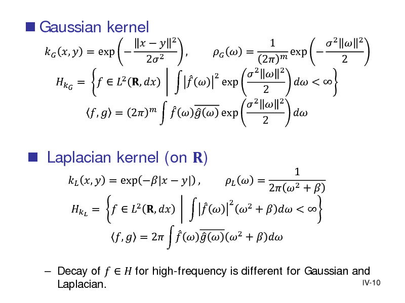 Slide:  Gaussian kernel       ,  = exp  2 2   Laplacian kernel (on )  ,  = exp |  | ,  1 ,   = 2  2  2  =   2 ,      exp 2  2        exp  ,  = 2  2 2  2   2  exp   2 2   Decay of    for high-frequency is different for Gaussian and IV-10 Laplacian.    =   2 ,        ,  = 2     2 +       = 2  2 +   <   1 2  2 +      <   2