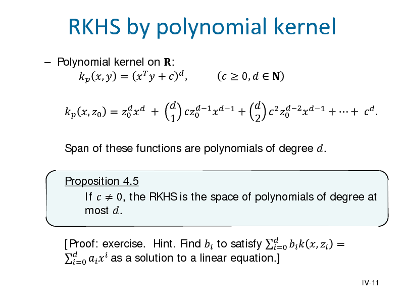 Slide:  Polynomial kernel on :  ,  =    +   ,   , 0 = 0   +  RKHS by polynomial kernel   2 2 1 1 +  +   . 0  1 +  0  1 2   0,     Span of these functions are polynomials of degree .  Proposition 4.5 If   0, the RKHS is the space of polynomials of degree at most . [Proof: exercise. Hint. Find  to satisfy    ,  = =0   =0   as a solution to a linear equation.]  IV-11
