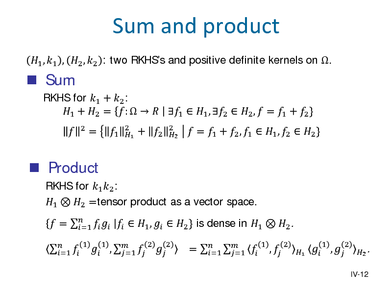 Slide:  Sum   1 , 1 , 2 , 2 : two RKHSs and positive definite kernels on . RKHS for 1 + 2 : 1 + 2 = :    1  1 , 2  2 ,  = 1 + 2 } 2  Sum and product   Product  RKHS for 1 2 : 1  2 =tensor product as a vector space.   =1 1  =  1  2 1  + 2  2 2   = 1 + 2 , 1  1 , 2  2 }   =      1 ,   2 } is dense in 1  2 . =1  ,    =1 1 2 2  =    =1 =1  1  ,   2  1   ,  1  2  IV-12  2 .