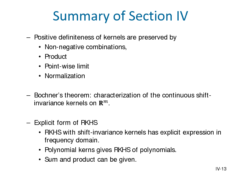Slide: Summary of Section IV  Positive definiteness of kernels are preserved by  Non-negative combinations,  Product  Point-wise limit  Normalization  Bochners theorem: characterization of the continuous shiftinvariance kernels on  .   Explicit form of RKHS  RKHS with shift-invariance kernels has explicit expression in frequency domain.  Polynomial kerns gives RKHS of polynomials.  Sum and product can be given. IV-13