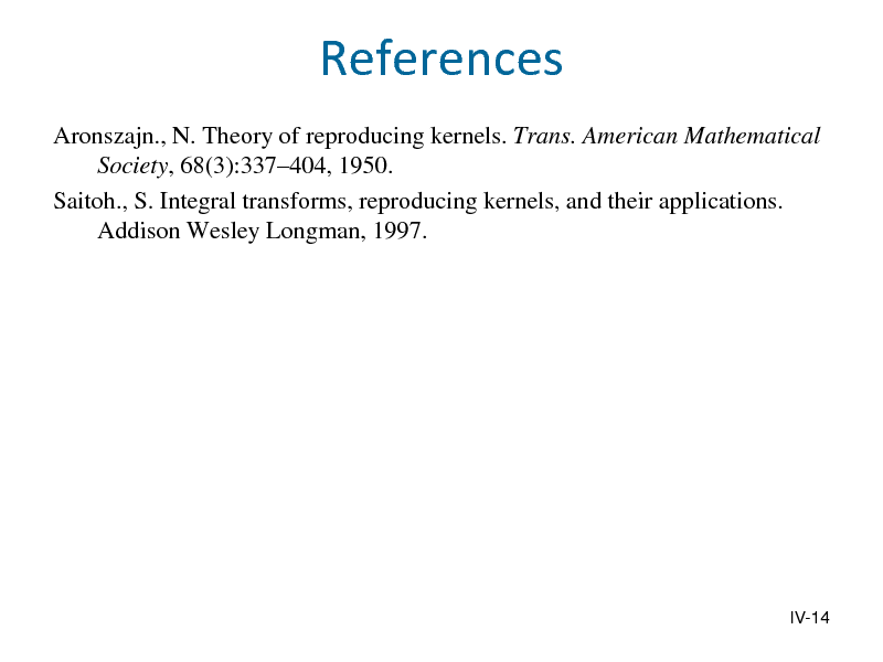 Slide: References Aronszajn., N. Theory of reproducing kernels. Trans. American Mathematical Society, 68(3):337404, 1950. Saitoh., S. Integral transforms, reproducing kernels, and their applications. Addison Wesley Longman, 1997.  IV-14