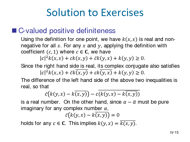 Slide: Solution to Exercises  C-valued positive definiteness Using the definition for one point, we have  ,  is real and nonnegative for all . For any  and , applying the definition with coefficient (, 1) where   , we have  2  ,  +  ,  +  ,  +  ,   0. Since the right hand side is real, its complex conjugate also satisfies  2  ,  +  ,  +  ,  +  ,   0. The difference of the left hand side of the above two inequalities is real, so that   ,    ,   ( ,    ,  ) holds for any   . This implies  ,  = (, ).  is a real number. On the other hand, since    must be pure  imaginary for any complex number ,   ,    ,  = 0  IV-15