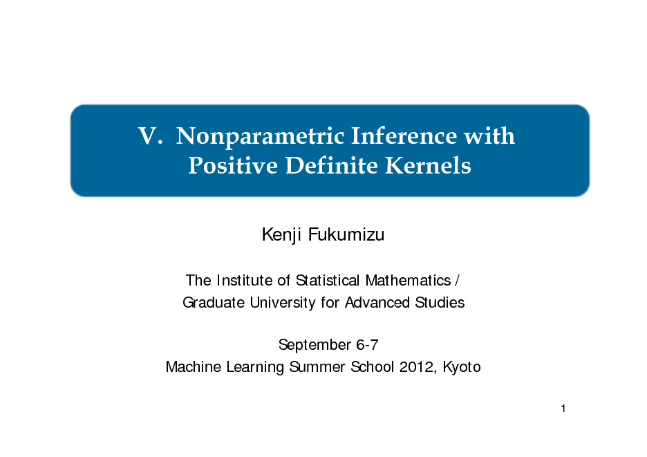Slide: V. Nonparametric Inference with Positive Definite Kernels Kenji Fukumizu The Institute of Statistical Mathematics / Graduate University for Advanced Studies September 6-7 Machine Learning Summer School 2012, Kyoto 1