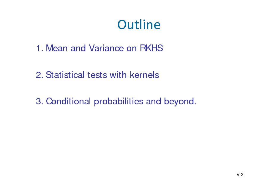 Slide: Outline 1. Mean and Variance on RKHS 2. Statistical tests with kernels 3. Conditional probabilities and beyond.  V-2