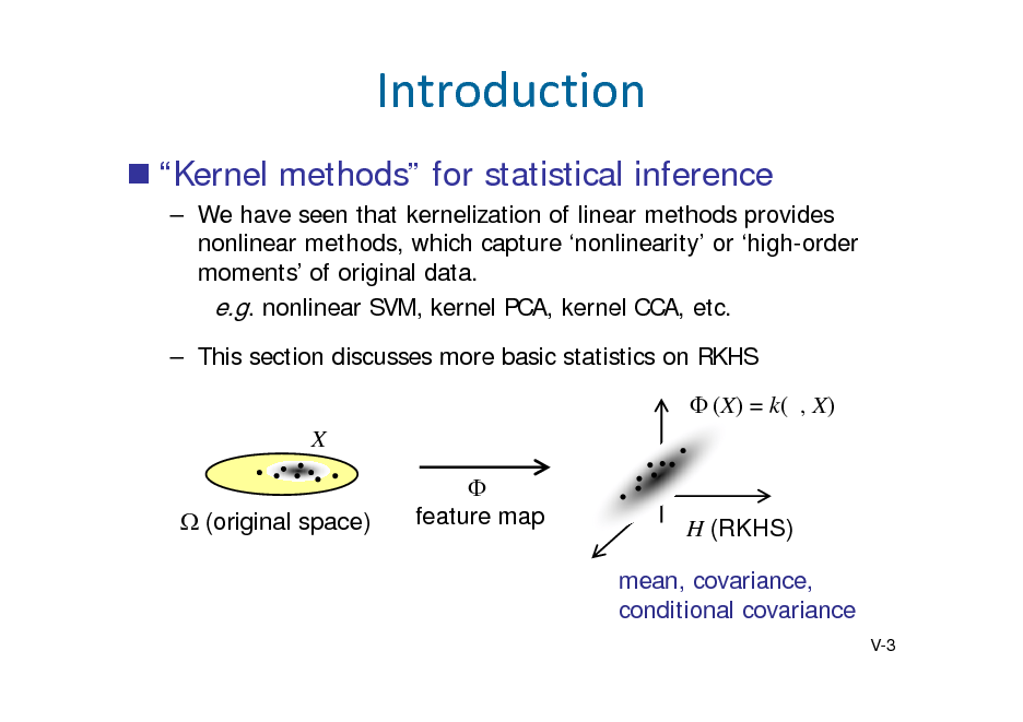 Slide: Introduction  Kernel methods for statistical inference  We have seen that kernelization of linear methods provides nonlinear methods, which capture nonlinearity or high-order moments of original data. e.g. nonlinear SVM, kernel PCA, kernel CCA, etc.  This section discusses more basic statistics on RKHS  (X) = k( , X) X (original space)  feature map  H (RKHS) mean, covariance, conditional covariance V-3