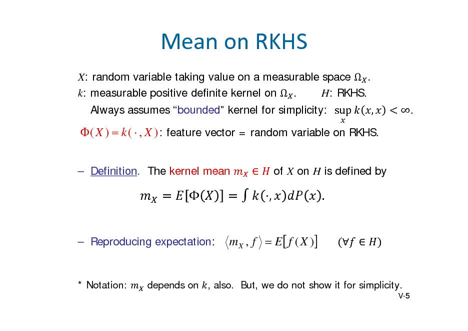 Slide: MeanonRKHS X: random variable taking value on a measurable space   k: measurable positive definite kernel on  . H: RKHS. Always assumes bounded kernel for simplicity: sup	 , .   ( X )  k (  , X ) : feature vector = random variable on RKHS.  Definition. The kernel mean  of X on H is defined by    Reproducing expectation:  , m X , f  E  f ( X )  .    * Notation:  depends on , also. But, we do not show it for simplicity. V-5 5