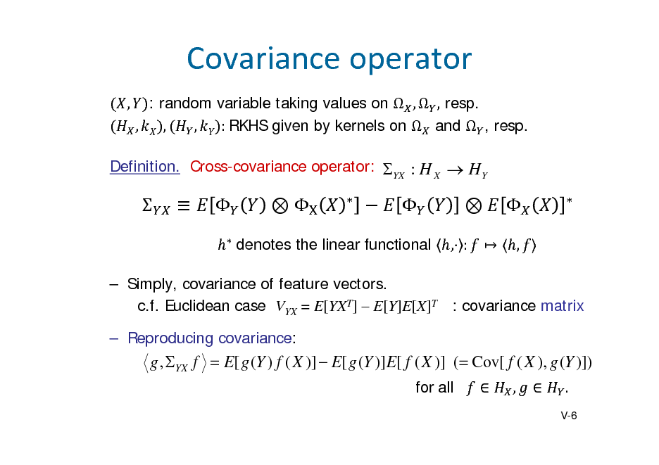 Slide: Covarianceoperator , : random variable taking values on  ,  , resp. , , , :	RKHS given by kernels on  and  , resp. Definition. Cross-covariance operator: YX : H X  H Y                , :    ,     	denotes the linear functional   Simply, covariance of feature vectors. c.f. Euclidean case VYX = E[YXT]  E[Y]E[X]T : covariance matrix  Reproducing covariance:  g , YX f  E[ g (Y ) f ( X )]  E[ g (Y )]E[ f ( X )] ( Cov[ f ( X ), g (Y )]) for all  ,  . V-6
