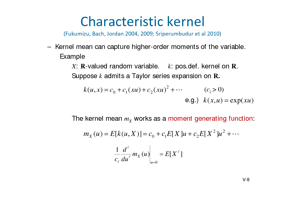 Slide: Characteristickernel (Fukumizu,Bach,Jordan2004,2009;Sriperumbudur etal2010)   Kernel mean can capture higher-order moments of the variable. Example X: R-valued random variablek: pos.def. kernel on R. Suppose k admits a Taylor series expansion on R.  k (u , x)  c0  c1 ( xu )  c2 ( xu ) 2    (ci > 0) e.g.) k ( x, u )  exp( xu )  The kernel mean mX works as a moment generating function:  m X (u )  E[k (u , X )]  c0  c1 E[ X ]u  c2 E[ X 2 ]u 2   1 d m X (u )  E[ X  ] c du  u 0 V-8
