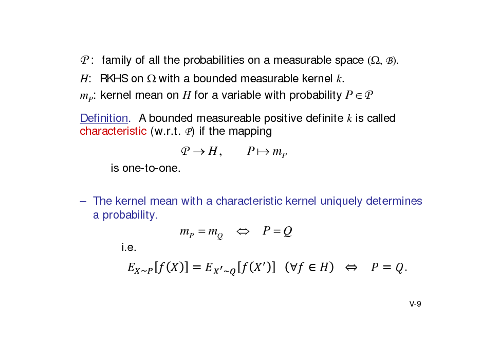 Slide: P : family of all the probabilities on a measurable space (, B). H: RKHS on with a bounded measurable kernel k. mP: kernel mean on H for a variable with probability P  P Definition. A bounded measureable positive definite k is called characteristic (w.r.t. P) if the mapping  P  H, is one-to-one.  P  mP   The kernel mean with a characteristic kernel uniquely determines a probability.  mP  mQ i.e. ~     PQ 			   			 				 . V-9