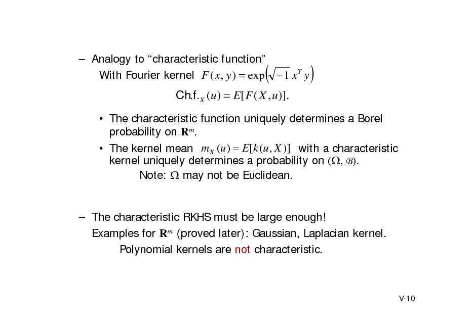 Slide:  Analogy to characteristic function With Fourier kernel F ( x, y )  exp  1 x T y      Ch.f. X (u)  E[ F ( X , u)].  The characteristic function uniquely determines a Borel probability on Rm.  The kernel mean m X (u )  E[ k (u , X )] with a characteristic kernel uniquely determines a probability on (, B). Note:  may not be Euclidean.   The characteristic RKHS must be large enough! Examples for Rm (proved later): Gaussian, Laplacian kernel. Polynomial kernels are not characteristic.  V-10