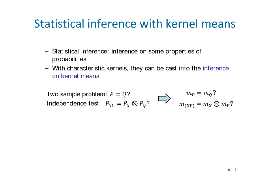 Slide: Statisticalinferencewithkernelmeans  Statistical inference: inference on some properties of probabilities.  With characteristic kernels, they can be cast into the inference on kernel means. Two sample problem: Independence test: ?  ? ?  ?  V-11
