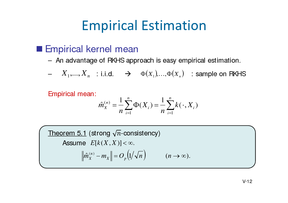 Slide: EmpiricalEstimation  Empirical kernel mean  An advantage of RKHS approach is easy empirical estimation.   X 1 ,..., X n : i.i.d.      X 1 ,,   X n   : sample on RKHS  Empirical mean:   m(Xn )  1 n 1 n   ( X i )   k (  , X i ) n i 1 n i 1  -consistency) Theorem 5.1 (strong Assume E[ k ( X , X )]  .   m (Xn )  m X  O p 1    n    ( n  ).  V-12