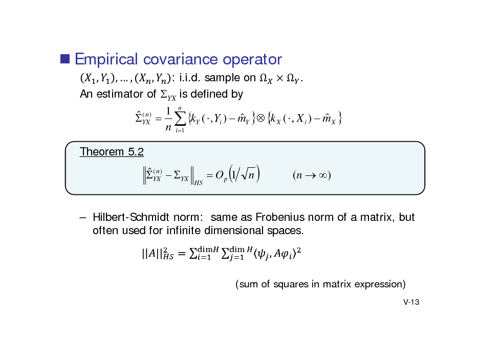 Slide:  Empirical covariance operator , ,, , : i.i.d. sample on   . An estimator of YX is defined by 1 n (n)    YX   kY (  , Yi )  mY  k X (  , X i )  m X  n i 1 Theorem 5.2   (n YX)  YX  HS   Op 1    n    (n  )   Hilbert-Schmidt norm: same as Frobenius norm of a matrix, but often used for infinite dimensional spaces. | |   , (sum of squares in matrix expression) V-13