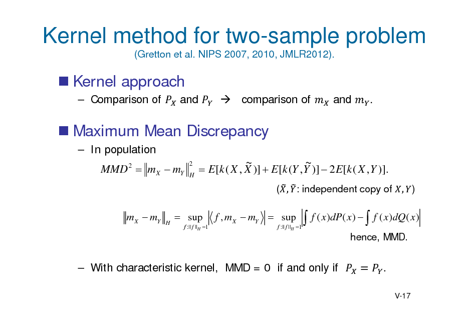 Slide: Kernel method for two-sample problem (Gretton et al. NIPS 2007, 2010, JMLR2012).   Kernel approach  Comparison of and  comparison of and .   Maximum Mean Discrepancy  In population  MMD 2  m X  mY  2 H  ~ ~  E[k ( X , X )]  E[k (Y , Y )]  2 E[k ( X , Y )]. ( , : independent copy of , )  m X  mY  H   sup  f :|| f ||H 1  f , m X  mY  sup  f :|| f ||H 1   f ( x )dP( x )   f ( x )dQ ( x ) hence, MMD.   With characteristic kernel, MMD = 0 if and only if  . V-17