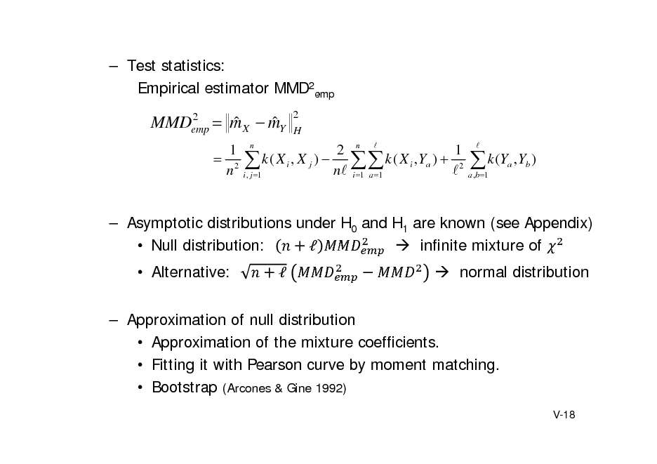 Slide:  Test statistics: Empirical estimator MMD2emp 2 MMDemp   m X  mY    2 H  1 n 2 n  1  2  k ( X i , X j )   k ( X i , Ya )  2 n i , j 1 n i 1 a 1   a ,b 1   k (Y ,Y ) a b     Asymptotic distributions under H0 and H1 are known (see Appendix)  Null distribution:   infinite mixture of  Alternative: 	  normal distribution   Approximation of null distribution  Approximation of the mixture coefficients.  Fitting it with Pearson curve by moment matching.  Bootstrap (Arcones & Gine 1992) V-18