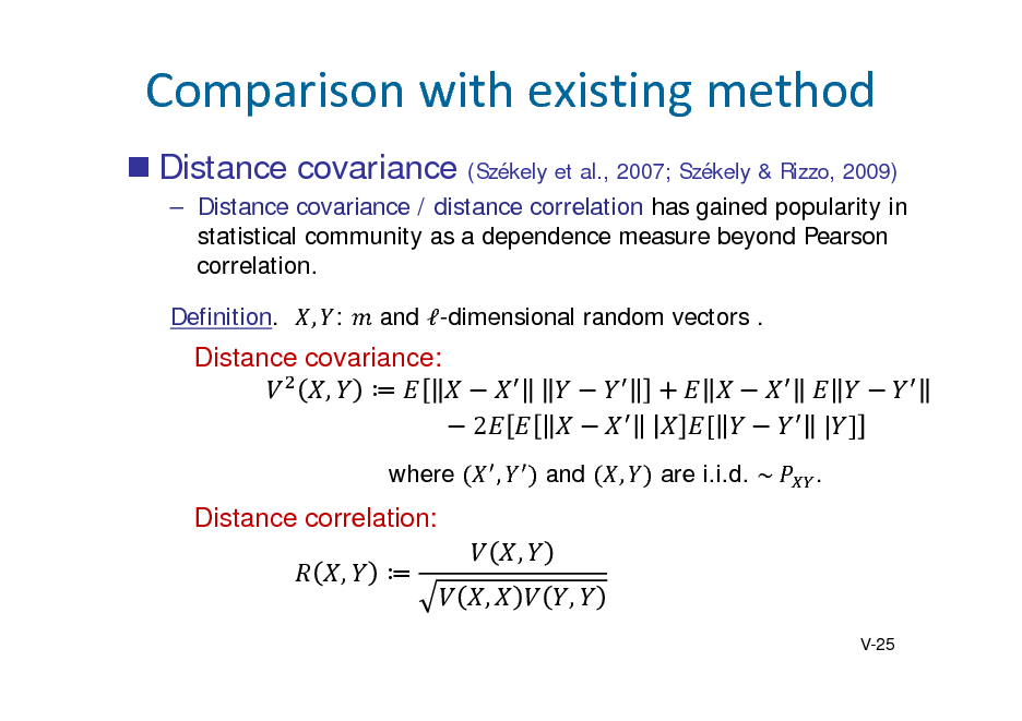 Slide: Comparisonwithexistingmethod  Distance covariance (Szkely et al., 2007; Szkely & Rizzo, 2009)   Distance covariance / distance correlation has gained popularity in statistical community as a dependence measure beyond Pearson correlation. Definition. , : and -dimensional random vectors .  Distance covariance: ,  2 where ,  	 	 and , are i.i.d. ~	  	 	| .  Distance correlation: ,  , , , V-25