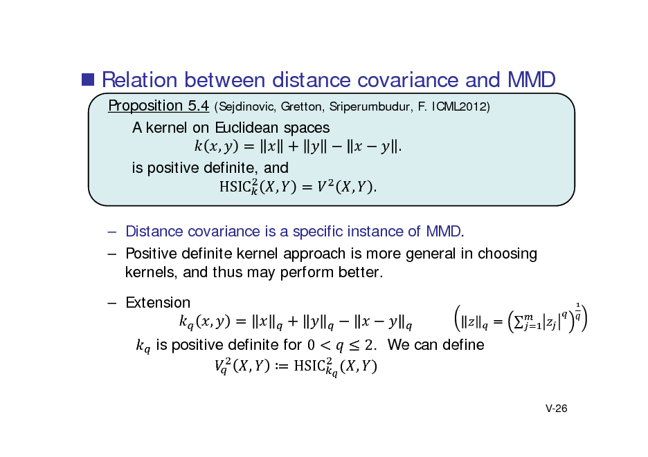 Slide:  Relation between distance covariance and MMD Proposition 5.4 (Sejdinovic, Gretton, Sriperumbudur, F. ICML2012) A kernel on Euclidean spaces , . is positive definite, and , , . HSIC  Distance covariance is a specific instance of MMD.  Positive definite kernel approach is more general in choosing kernels, and thus may perform better.  Extension , is positive definite for 0 ,  HSIC 2. We can define , V-26