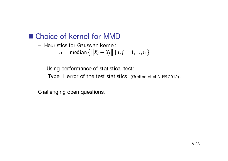 Slide:  Choice of kernel for MMD  Heuristics for Gaussian kernel: median	 , 1,  ,   Using performance of statistical test: Type II error of the test statistics (Gretton et al NIPS 2012). Challenging open questions.  V-28