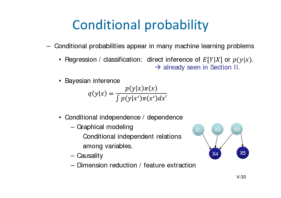 Slide: Conditionalprobability  Conditional probabilities appear in many machine learning problems  Regression / classification: direct inference of | or | .  already seen in Section II.  Bayesian inference   Conditional independence / dependence  Graphical modeling X1 Conditional independent relations among variables.  Causality  Dimension reduction / feature extraction  X2  X3  X4  X5  V-30