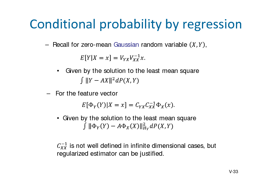 Slide: Conditionalprobabilitybyregression  Recall for zero-mean Gaussian random variable .  Given by the solution to the least mean square ,  For the feature vector   . , ,   Given by the solution to the least mean square   , is not well defined in infinite dimensional cases, but regularized estimator can be justified. V-33