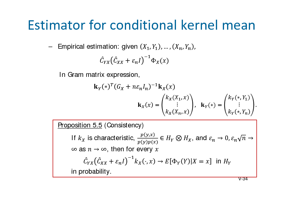 Slide: Estimatorforconditionalkernelmean  Empirical estimation: given ,  In Gram matrix expression,  ,  , ,  ,  , .  ,,  ,  ,  Proposition 5.5 (Consistency) If  as is characteristic, , in probability. V-34  ,        , and   0, in     , then for every