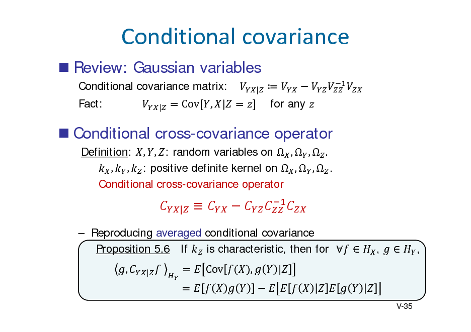 Slide: Conditionalcovariance  Review: Gaussian variables Conditional covariance matrix: Fact: | |   for any  		  Cov , |   Conditional cross-covariance operator Definition: , , : random variables on  ,  ,  . , , : positive definite kernel on  ,  ,  . Conditional cross-covariance operator |   ,  ,   Reproducing averaged conditional covariance Proposition 5.6 If is characteristic, then for   , |  Cov  ,  |  V-35