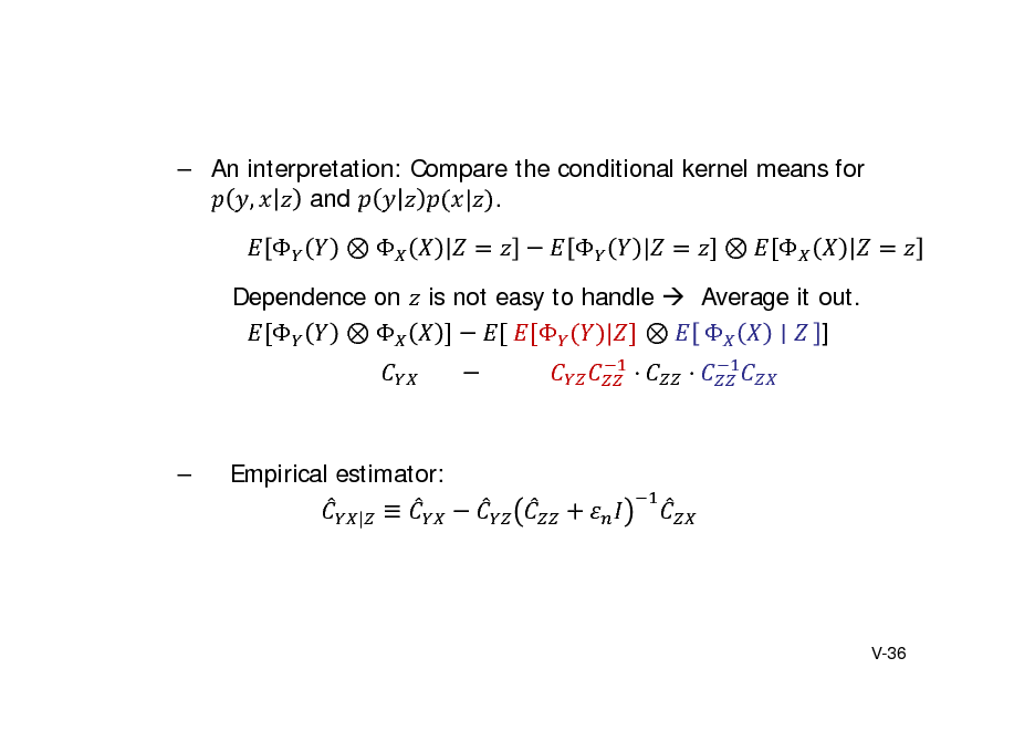Slide:  An interpretation: Compare the conditional kernel means for , and | .    |    Dependence on    is not easy to handle  Average it out. 	  |   ] 							 												      Empirical estimator: |   V-36