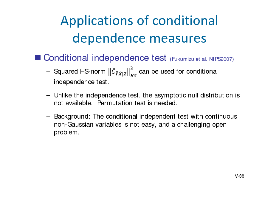 Slide: Applicationsofconditional dependencemeasures  Conditional independence test  Squared HS-norm independence test.  Unlike the independence test, the asymptotic null distribution is not available. Permutation test is needed.  Background: The conditional independent test with continuous non-Gaussian variables is not easy, and a challenging open problem. |  (Fukumizu et al. NIPS2007)  can be used for conditional  V-38