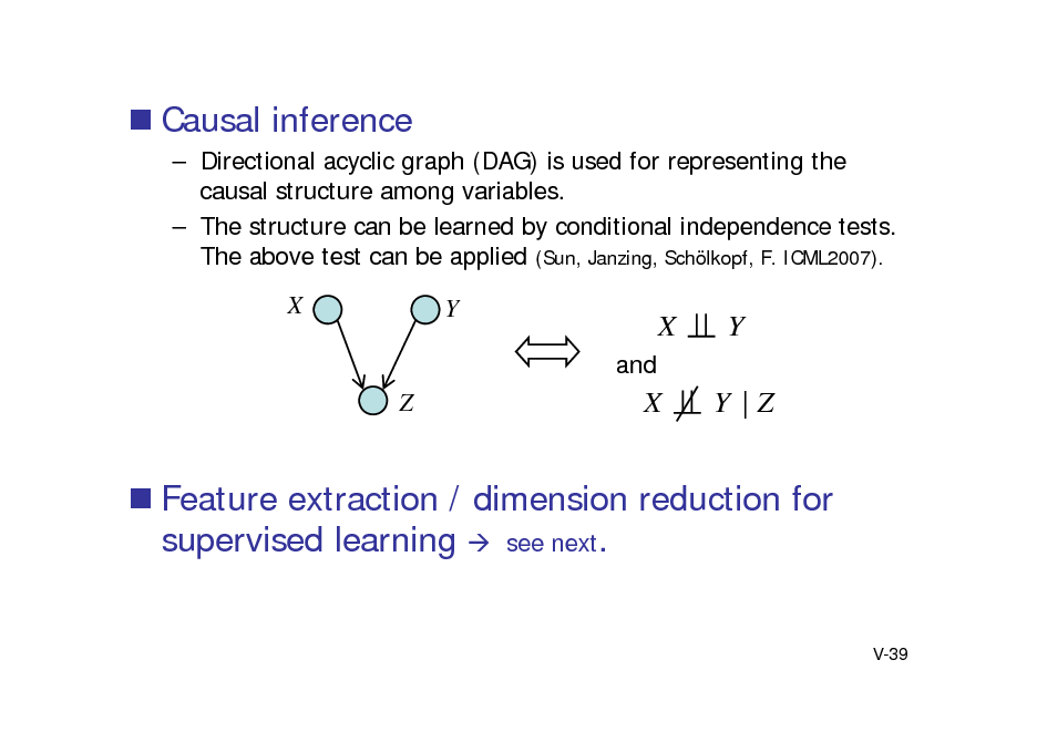 Slide:  Causal inference  Directional acyclic graph (DAG) is used for representing the causal structure among variables.  The structure can be learned by conditional independence tests. The above test can be applied (Sun, Janzing, Schlkopf, F. ICML2007).  X  Y and  X X  Y Y |Z  Z   Feature extraction / dimension reduction for supervised learning  see next.  V-39