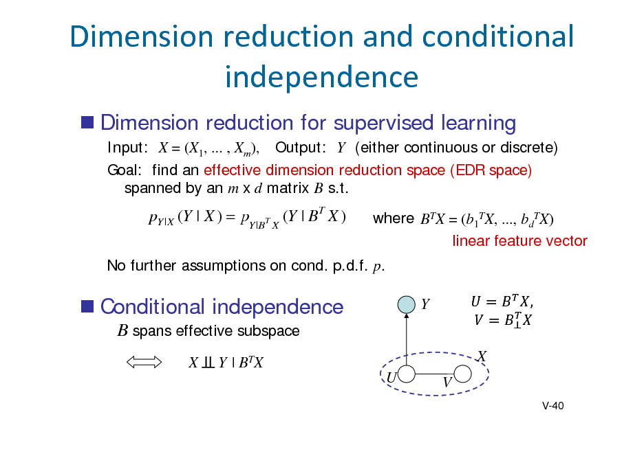 Slide: Dimensionreductionandconditional independence  Dimension reduction for supervised learning Input: X = (X1, ... , Xm), Output: Y (either continuous or discrete) Goal: find an effective dimension reduction space (EDR space) spanned by an m x d matrix B s.t.  pY | X (Y | X )  pY |BT X (Y | BT X )  where BTX = (b1TX, ..., bdTX) linear feature vector  No further assumptions on cond. p.d.f. p.   Conditional independence B spans effective subspace X Y | BTX U  Y X V  ,	  V-40