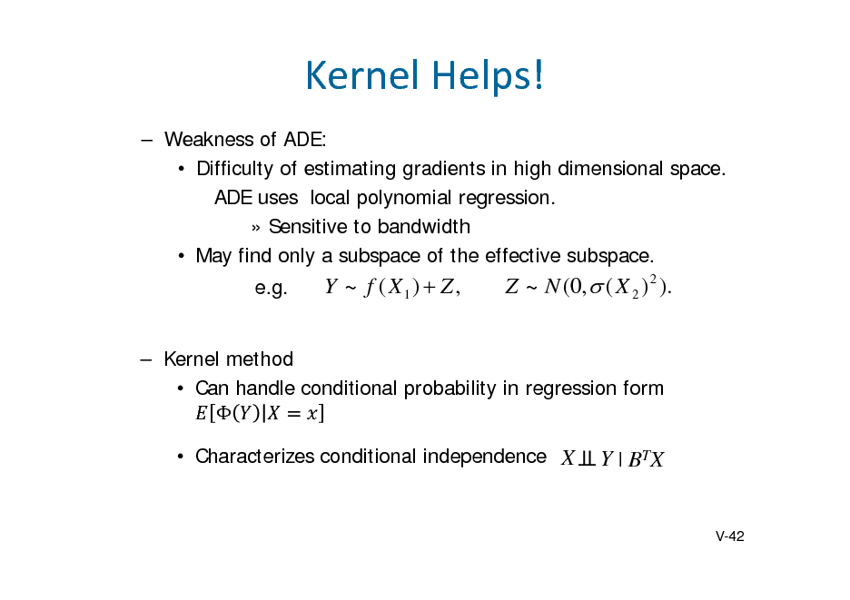 Slide: KernelHelps!  Weakness of ADE:  Difficulty of estimating gradients in high dimensional space. ADE uses local polynomial regression.  Sensitive to bandwidth  May find only a subspace of the effective subspace. e.g.  Y ~ f ( X1)  Z ,  Z ~ N (0,  ( X 2 ) 2 ).   Kernel method  Can handle conditional probability in regression form   Characterizes conditional independence X  Y | BTX  V-42