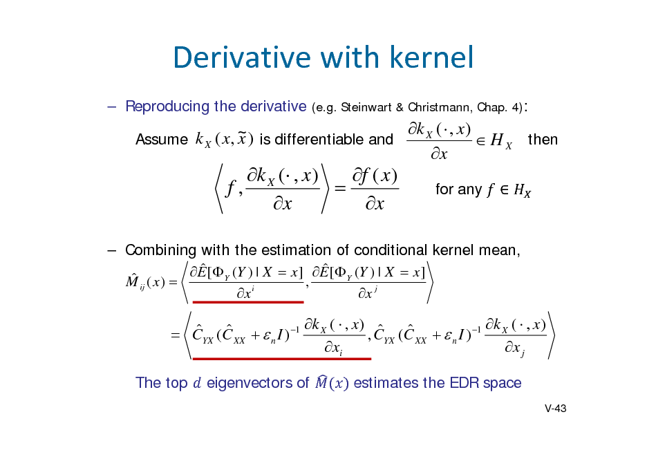 Slide: Derivativewithkernel  Reproducing the derivative (e.g. Steinwart & Christmann, Chap. 4):  k X (  , x ) k X ( x, ~ ) is differentiable and x Assume  H X then x  k X ( , x ) f ( x ) f,  x x  for any     Combining with the estimation of conditional kernel mean,    ij ( x )  E [ Y (Y ) | X  x ] , E [ Y (Y ) | X  x ] M x i x j  k (  , x )  k (  , x )     CYX (C XX   n I ) 1 X , CYX (C XX   n I ) 1 X xi x j The top eigenvectors of estimates the EDR space V-43
