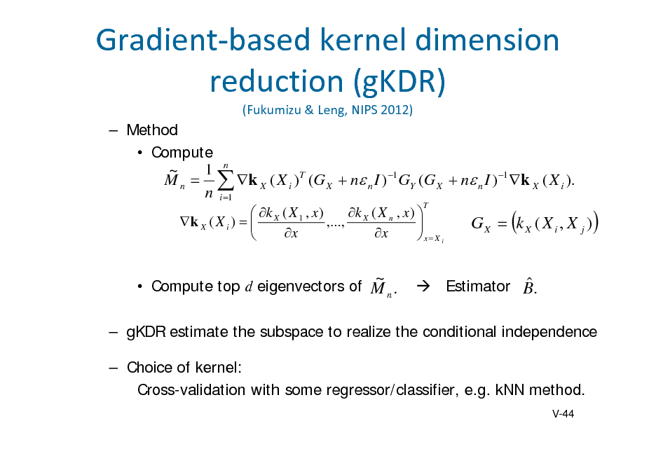 Slide: Gradientbasedkerneldimension reduction(gKDR) (Fukumizu&Leng,NIPS2012)   Method  Compute 1 n ~ M n   k X ( X i )T (G X  n n I ) 1 GY (G X  n n I ) 1 k X ( X i ). n i 1 k ( X , x )   k ( X , x ) k X ( X i )   X 1 ,..., X n  x x   x X i T  G X  k X ( X i , X j )    Compute top d eigenvectors of M n .  ~    Estimator B.   gKDR estimate the subspace to realize the conditional independence  Choice of kernel: Cross-validation with some regressor/classifier, e.g. kNN method. V-44