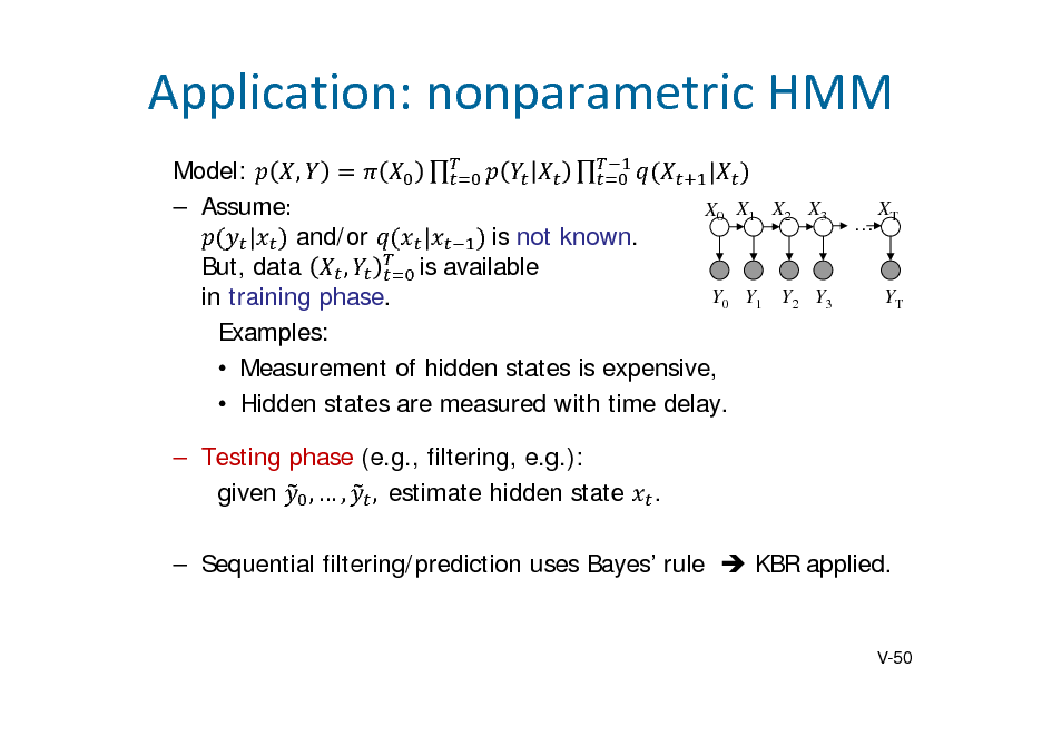 Slide: Application:nonparametricHMM   Model: , | 	  Assume:		 XT X0 X1 X2 X3  | and/or | 	is not known. But, data , is available Y0 Y1 Y2 Y3 YT in training phase. Examples:  Measurement of hidden states is expensive,  Hidden states are measured with time delay.  Testing phase (e.g., filtering, e.g.): given ,  , ,		estimate hidden state .   Sequential filtering/prediction uses Bayes rule  KBR applied.  V-50