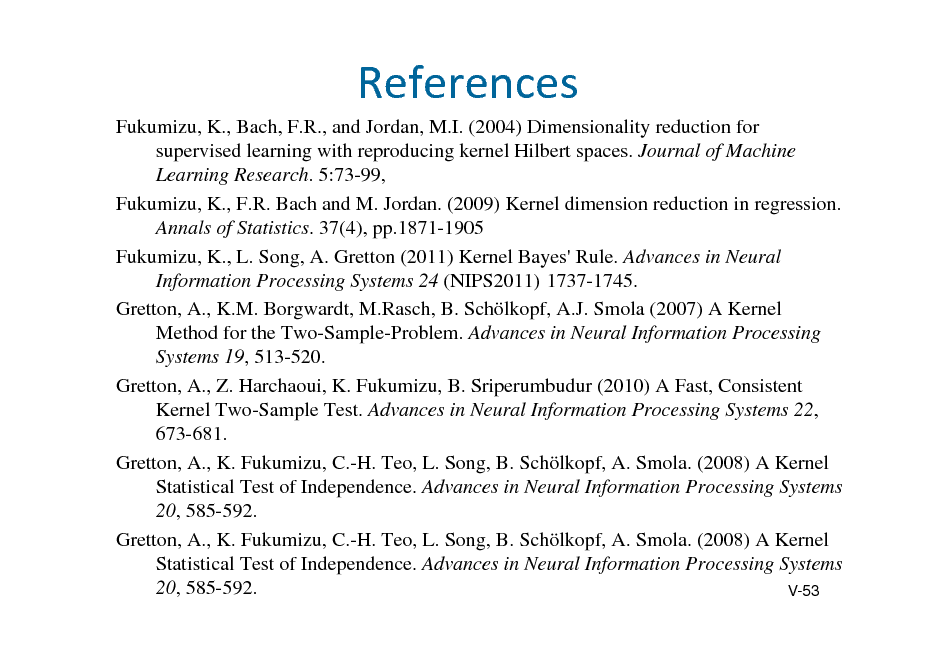 Slide: References Fukumizu, K., Bach, F.R., and Jordan, M.I. (2004) Dimensionality reduction for supervised learning with reproducing kernel Hilbert spaces. Journal of Machine Learning Research. 5:73-99, Fukumizu, K., F.R. Bach and M. Jordan. (2009) Kernel dimension reduction in regression. Annals of Statistics. 37(4), pp.1871-1905 Fukumizu, K., L. Song, A. Gretton (2011) Kernel Bayes' Rule. Advances in Neural Information Processing Systems 24 (NIPS2011) 1737-1745. Gretton, A., K.M. Borgwardt, M.Rasch, B. Schlkopf, A.J. Smola (2007) A Kernel Method for the Two-Sample-Problem. Advances in Neural Information Processing Systems 19, 513-520. Gretton, A., Z. Harchaoui, K. Fukumizu, B. Sriperumbudur (2010) A Fast, Consistent Kernel Two-Sample Test. Advances in Neural Information Processing Systems 22, 673-681. Gretton, A., K. Fukumizu, C.-H. Teo, L. Song, B. Schlkopf, A. Smola. (2008) A Kernel Statistical Test of Independence. Advances in Neural Information Processing Systems 20, 585-592. Gretton, A., K. Fukumizu, C.-H. Teo, L. Song, B. Schlkopf, A. Smola. (2008) A Kernel Statistical Test of Independence. Advances in Neural Information Processing Systems 20, 585-592. V-53