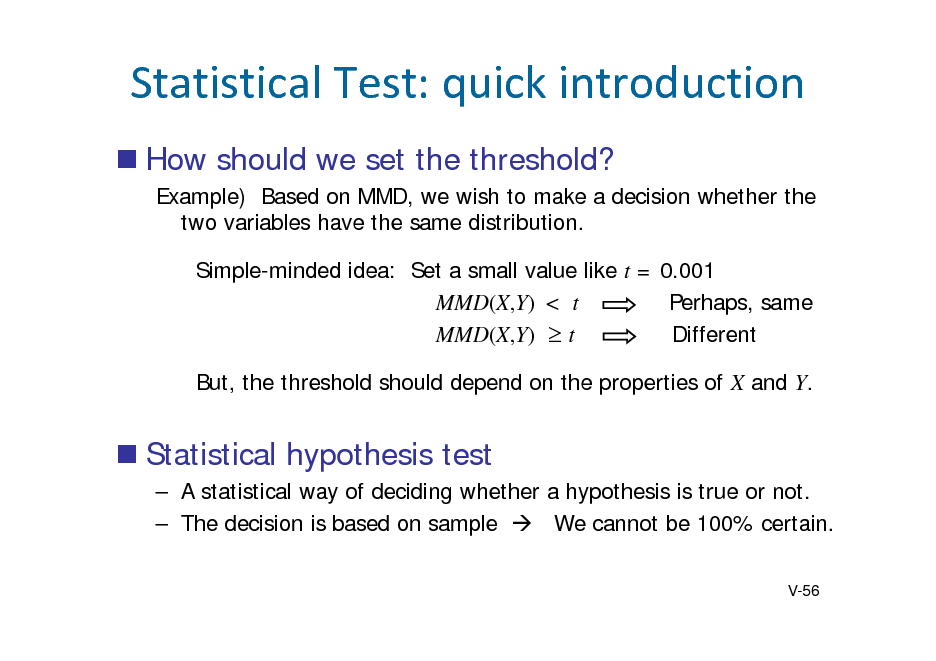 Slide: StatisticalTest:quickintroduction  How should we set the threshold? Example) Based on MMD, we wish to make a decision whether the two variables have the same distribution. Simple-minded idea: Set a small value like t = 0.001 MMD(X,Y) < t Perhaps, same MMD(X,Y)  t Different But, the threshold should depend on the properties of X and Y.   Statistical hypothesis test  A statistical way of deciding whether a hypothesis is true or not.  The decision is based on sample  We cannot be 100% certain. V-56