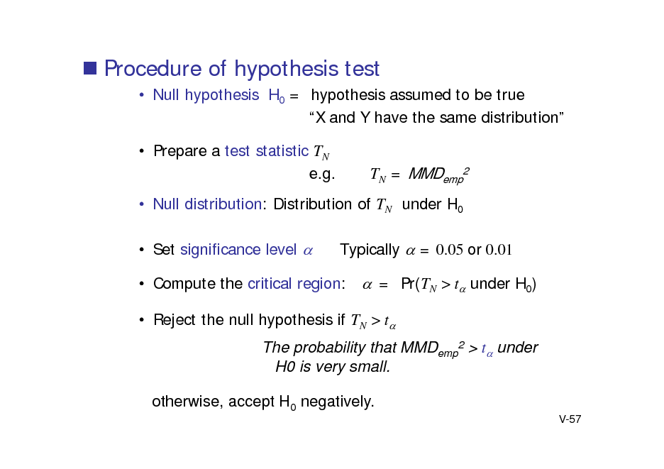 Slide:  Procedure of hypothesis test  Null hypothesis H0 = hypothesis assumed to be true X and Y have the same distribution  Prepare a test statistic TN e.g.  TN = MMDemp2   Null distribution: Distribution of TN under H0  Set significance level  Typically  = 0.05 or 0.01  Compute the critical region: = Pr(TN > t under H0)  Reject the null hypothesis if TN > t The probability that MMDemp2 > t under H0 is very small. otherwise, accept H0 negatively. V-57