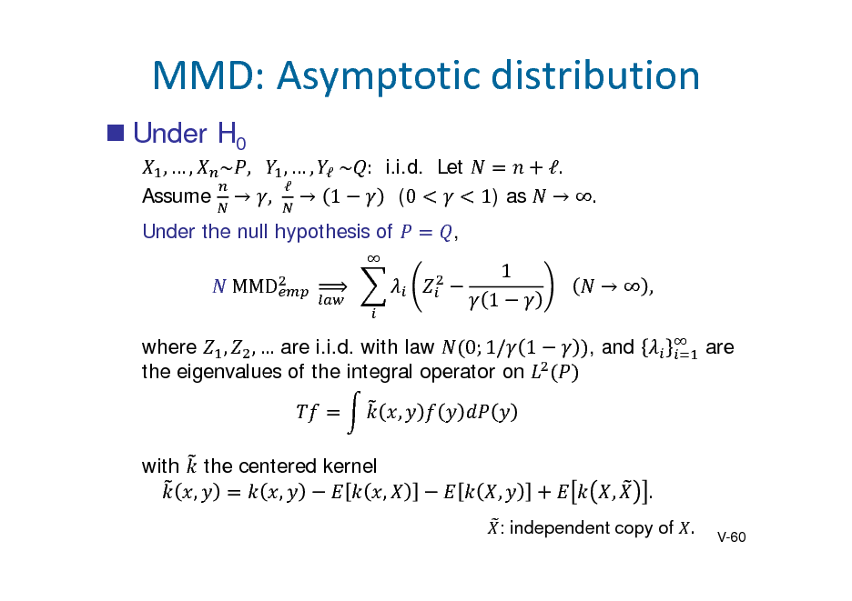 Slide: MMD:Asymptoticdistribution  Under H0 ,  , ~ , 	 ,  ,  	~ : i.i.d. Let  (0 1) as Assume  ,  1 Under the null hypothesis of 	MMD 	 	  .	  .	  , 1 1 			  , , and are  		  where , ,  are i.i.d. with law 0; 1/ 1 the eigenvalues of the integral operator on , with the centered kernel , , ,  ,  ,  . V-60  : independent copy of .
