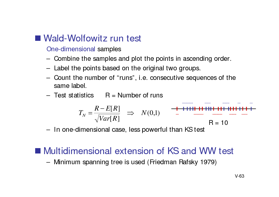 Slide:  Wald-Wolfowitz run test One-dimensional samples  Combine the samples and plot the points in ascending order.  Label the points based on the original two groups.  Count the number of runs, i.e. consecutive sequences of the same label.  Test statistics R = Number of runs  TN   R  E[ R ]  Var[ R ]  N (0,1) R = 10   In one-dimensional case, less powerful than KS test   Multidimensional extension of KS and WW test  Minimum spanning tree is used (Friedman Rafsky 1979) V-63