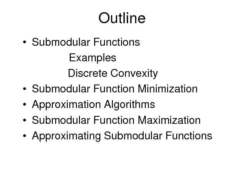 Slide: Outline  Submodular Functions Examples Discrete Convexity  Submodular Function Minimization  Approximation Algorithms  Submodular Function Maximization  Approximating Submodular Functions