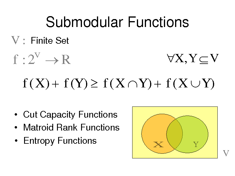 Slide: Submodular Functions V: Finite Set V  f :2 R  X , Y  V  f ( X )  f (Y )  f ( X  Y )  f ( X  Y )  Cut Capacity Functions  Matroid Rank Functions  Entropy Functions  X  Y  V