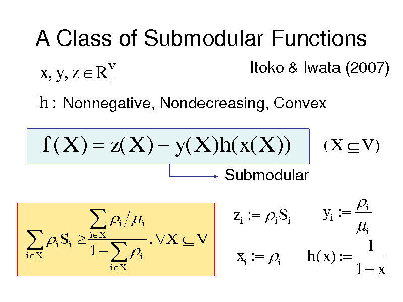 Slide: A Class of Submodular Functions x, y, z  RV  Itoko & Iwata (2007)  h : Nonnegative, Nondecreasing, Convex  f ( X )  z( X )  y( X )h( x( X )) Submodular  (X V )    i Si iX     1   iX i iX  i  zi : i Si , X  V  i yi : i 1 h( x) : 1 x  i  xi : i