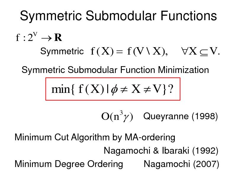 Slide: Symmetric Submodular Functions f :2 R V  Symmetric  f ( X )  f (V \ X ),  X  V .  Symmetric Submodular Function Minimization  min{ f ( X ) |   X  V }? O(n3 ) Queyranne (1998) Minimum Cut Algorithm by MA-ordering Nagamochi & Ibaraki (1992) Minimum Degree Ordering Nagamochi (2007)