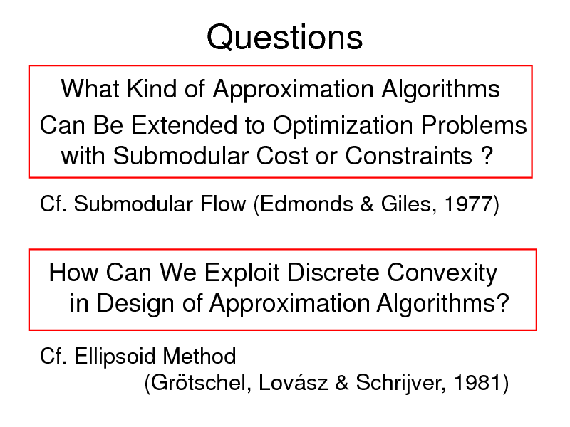 Slide: Questions What Kind of Approximation Algorithms Can Be Extended to Optimization Problems with Submodular Cost or Constraints ? Cf. Submodular Flow (Edmonds & Giles, 1977)  How Can We Exploit Discrete Convexity in Design of Approximation Algorithms? Cf. Ellipsoid Method (Grtschel, Lovsz & Schrijver, 1981)